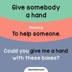 Idiom of the day: Give somebody a hand. Meaning: To help someone. Example: Could you give me a hand with these boxes?