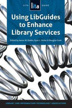Using LibGuides to Enhance Library Services : A LITA Guide / Edited by Aaron W. Dobbs, Ryan L. Sittler, and Douglas Cook For the Library and Information Technology Association.