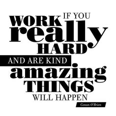 Work really hard and be kind, believe it, you will be rewarded!  #inspire