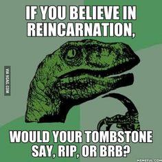 If you believe in reincarnation...