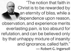 """""""The notion that faith in Christ is to be rewarded by an eternity of bliss, while a dependence upon reason, observation, and experience merits everlasting pain, is too absurd for refutation, and can be believed only by that unhappy mixture of insanity and ignorance, called faith.""""   ― Robert G. Ingersoll"""