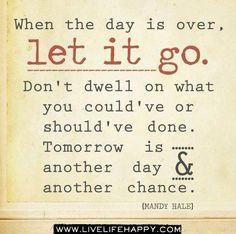 When the day is over, let it go. I need to remember this.