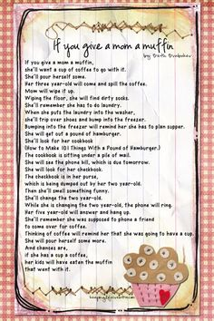 If You Give a Mom a Muffin by Beth Brubaker. In the style of Laura Numeroff's books, eg 'If you gave a mouse a cookie'.