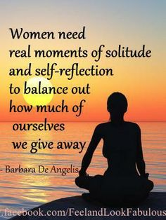 Women need real moments of solitude and self-reflection to balance out how much of ourselves we give away.  Barbara De Angelis