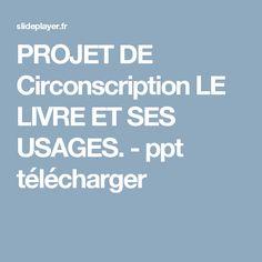 PROJET DE Circonscription LE LIVRE ET SES USAGES. - ppt télécharger
