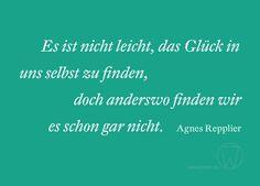Es ist nicht leicht, das Glück in uns selbst zu finden, doch anderswo finden wir es schon gar nicht. Agnes Repplier #spruch #weisheit #glück