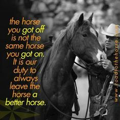 The horse you got off is not the same horse you got on. It is our duty to always leave the horse a better horse.