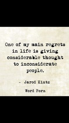 One of my main regrets in life is giving considerable thought to inconsiderate people. The Words, Cool Words, Great Quotes, Quotes To Live By, Inspirational Quotes, Words Quotes, Me Quotes, Sayings, Inconsiderate People