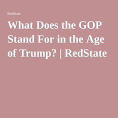 What Does the GOP Stand For in the Age of Trump? | RedState
