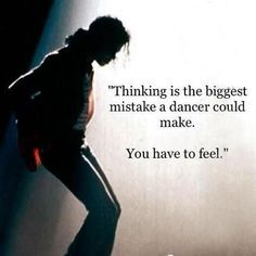 """Thinking is the biggest mistake a dancer could make. You have to feel."" ~ Michael Jackson #dance #quote this doesn't only connect to dancing but to writing, riding and so many other things in life #dancingquotes"