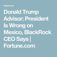 Donald Trump Advisor: President Is Wrong on Mexico, BlackRock CEO Says | Fortune.com