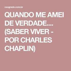 QUANDO ME AMEI DE VERDADE.... (SABER VIVER - POR CHARLES CHAPLIN)