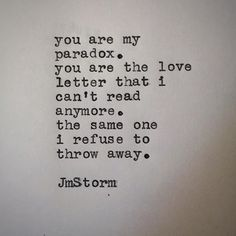 You are my paradox, You are the love letter that I cant read anymore. The one I refuse to throw away..