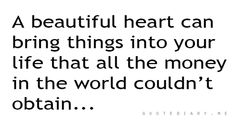 A beautiful heart can bring things into your life that allt he money in the world couldn't obtain!