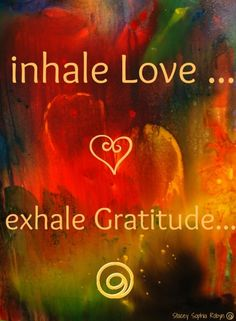 """Inhale love...Exhale gratitude."""