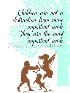 Children are not a distraction from more important work, They Are The Most Important Work--CS Lewis