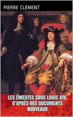 Les Émeutes sous Louis XIV d'après des documents nouveaux, par le politicien et historien français Pierre Clément (1809 – 1870).