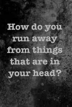 How do you run away from things that are in your head?