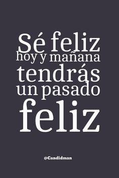 Sé feliz hoy y mañana tendrás un pasado feliz