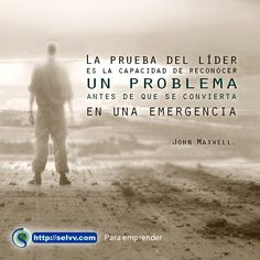 La prueba del líder es la capacidad de reconocer un problema antes de que se convierta en una emergencia. John Maxwell. http://selvv.com/primer-fase-para-emprender/