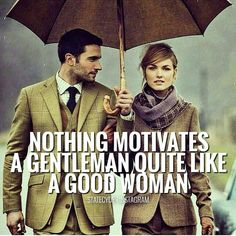 Nothing motivates a gentleman quite like a good woman. - It makes her happy, so…