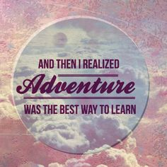 And then I realized adventure was the best way to learn...