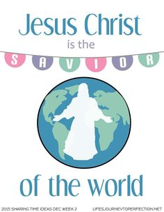 Life's Journey To Perfection: LDS Primary Sharing Time Ideas December Week 2: Jesus Christ is the Savior of the world.