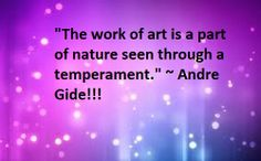 """The work of art is a part of nature seen through a temperament."" ~ Andre Gide!!!"