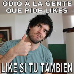 Odio a la gente que pide Likes, Like si tu tambien