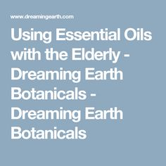 Using Essential Oils with the Elderly - Dreaming Earth Botanicals - Dreaming Earth Botanicals