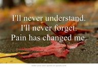 I'll never understand. I'll never forget. Pain has changed me.