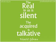 The Real in us is silent. The acquired is talkative. ~ Khalil Gibran #KhalilGibran #ShriPrashant #Advait #silence #talkative #real #acquired #truth #wisdom Read at:- prashantadvait.com Watch at:- www.youtube.com/c/ShriPrashant Website:- www.advait.org.in Facebook:- www.facebook.com/prashant.advait LinkedIn:- www.linkedin.com/in/prashantadvait Twitter:- https://twitter.com/Prashant_Advait