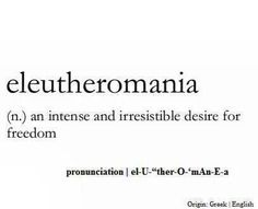 ELEUTHEROMANIA. (n.) an intense and irresistible desire for freedom.
