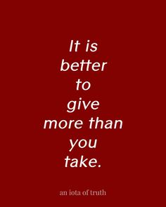 It is better to give more than you take.
