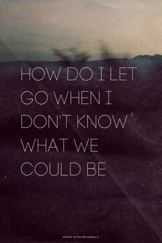 How do I let go when I don't know what we could be   Tanya...  #powerful #quotes #inspirational #words