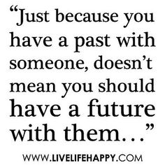 Just because you have a past with someone, doesn't mean you should have a future with them.