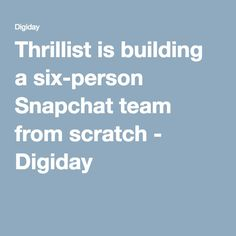 Thrillist is building a six-person Snapchat team from scratch - Digiday