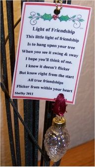 Light of Friendship ~ Poem: This little ligh of friendship Is to hang upon your tree. When you see it swing & sway I hope you'll think of me. I know it doesn't flicker But know right from the start All true friendships Flickers within your heart. (Fill it with heart candies or paper punched hearts too!)