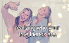 realizing who your true friends are!