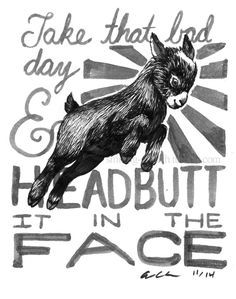 "art by The Smiling Grouch - an (adorable!) baby goat surrounded by the words ""Take that bad day & HEADBUTT IT IN THE FACE"""
