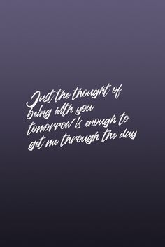 Just the thought of being with you tomorrow is enough to get me through the day. Quote / Meme