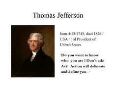April the 13th...Thomas Jefferson draftet the United States Declaration of Indenpendence...he was the 3rd President of US for two terms between 1801-1809...