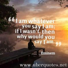 Time for motivational quotes by uberquotesnet I am whatever you say I am; if I wasn't then why would you say I am. #Eminem #quotes #IAm #You #Why #Whatever #picture #quotestoliveby #quoteoftheday #quotesdaily #quotesaboutlife #quotesoftheday #quotesandsaying #quotesforlife #quotesforyou #quotesabouteverything #quotestoinspire #quoteslove #motivationalquotes #inspirationalquotes #instadaily #instafamous #instaquote #picoftheday #inspirational #instagood #quotesofinstagram #instapic #instalife…