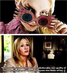 Which is why Luna is my role model instead of Hermione. Luna doesn't care and is just whoever SHE is the most comfortable with while Hermione cares too much and can subsequently hide part of who she is.