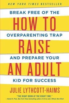 How to Raise an Adult: Break Free of the Overparenting Tr...
