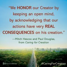 """""""We honor our Creator by keeping an open mind, by acknowledging that our actions have very real consequences on his creation.""""—Mitch Hescox and Paul Douglas, from Caring for Creation #CaringForCreation"""