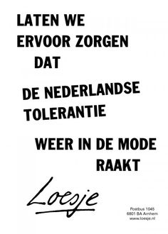Laten we ervoor zorgen dat de Nederlandse tolerantie weer in de mode raakt - Loesje Dutch Quotes, One Liner, Out Loud, Proverbs, Writing, Humor, Feelings, Sayings, Funny