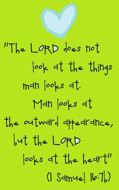 "1 Samuel 16:7 (NIV) - But the Lord said to Samuel, ""Do not consider his appearance or his height, for I have rejected him. The Lord does not look at the things people look at. People look at the outward appearance, but the Lord looks at the heart.""   ... and knows what is in that, what wisdom and prudence, justice and integrity, mercy and goodness, and other princely qualifications are in that heart."