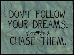 Don't just follow your dreams. Get up and CHASE THEM!