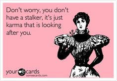 Don't worry, you don't have a stalker, it's just karma that is looking after you.